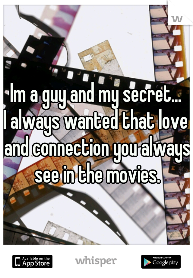 Im a guy and my secret... I always wanted that love and connection you always see in the movies.
