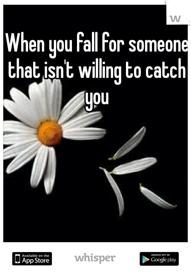 When you fall for someone that isn't willing to catch you