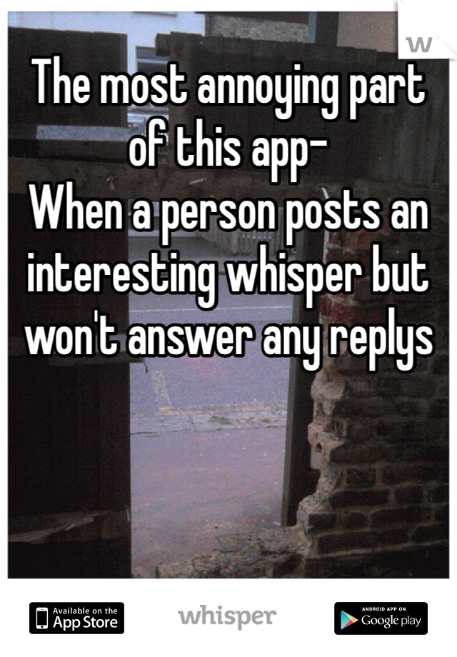 The most annoying part of this app- When a person posts an interesting whisper but won't answer any replys