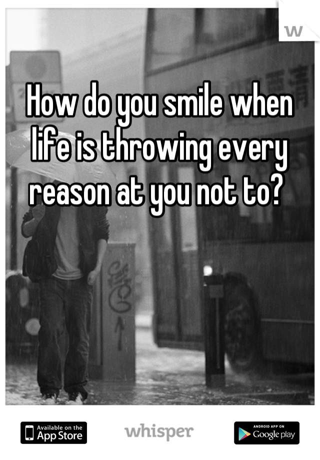 How do you smile when life is throwing every reason at you not to?
