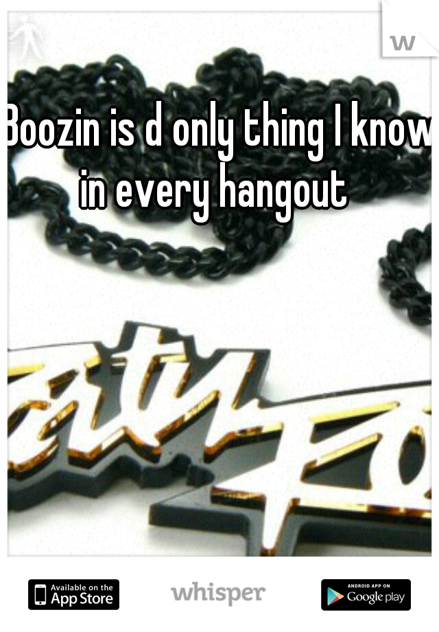 Boozin is d only thing I know in every hangout