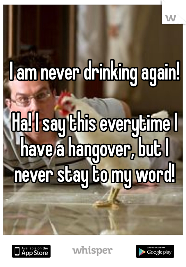 I am never drinking again!   Ha! I say this everytime I have a hangover, but I never stay to my word!