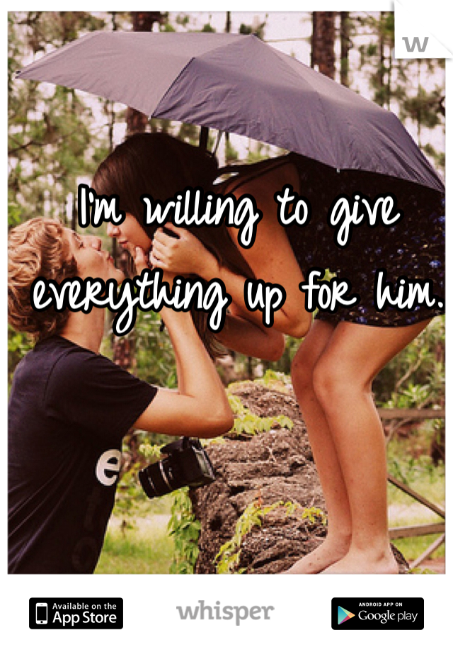 I'm willing to give everything up for him.
