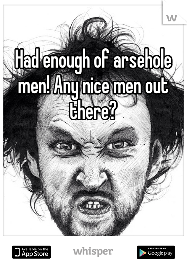 Had enough of arsehole men! Any nice men out there?