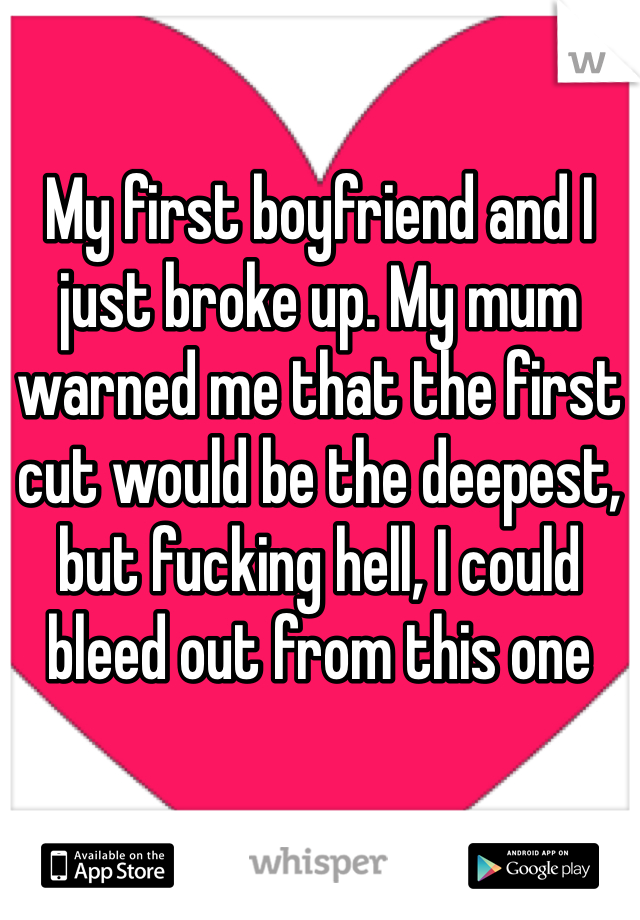 My first boyfriend and I just broke up. My mum warned me that the first cut would be the deepest, but fucking hell, I could bleed out from this one