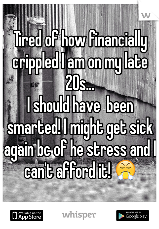 Tired of how financially crippled I am on my late 20s...  I should have  been smarted! I might get sick again bc of he stress and I can't afford it! 😤