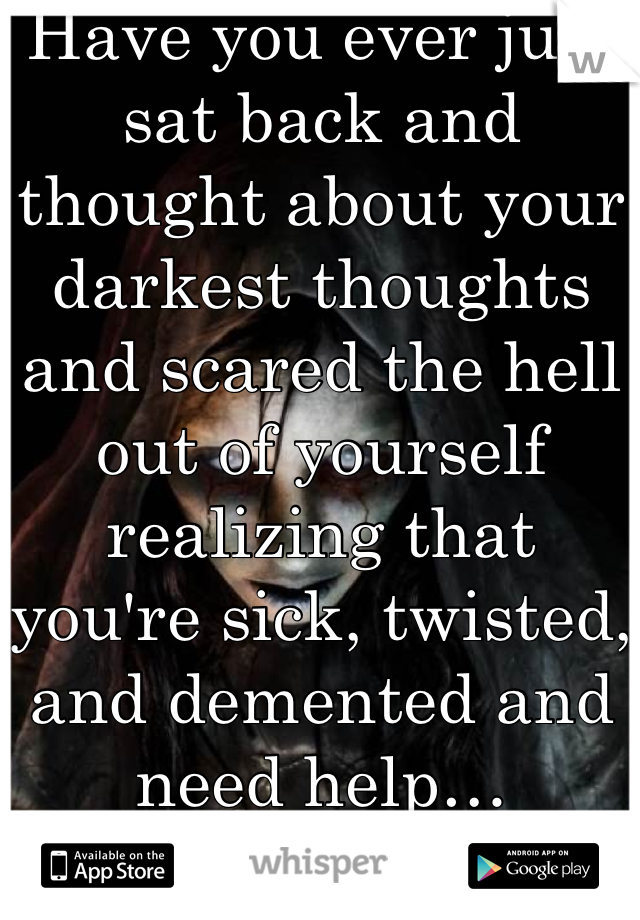 Have you ever just sat back and thought about your darkest thoughts and scared the hell out of yourself realizing that you're sick, twisted, and demented and need help…