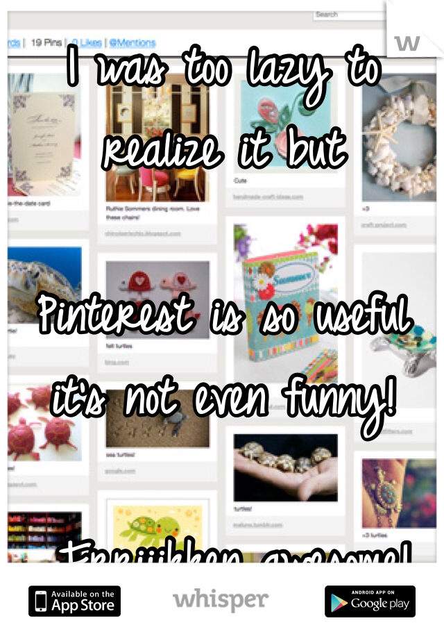 I was too lazy to realize it but   Pinterest is so useful it's not even funny!   Frriiikken awesome!