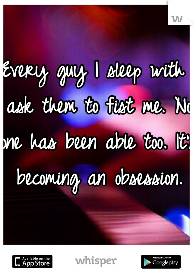 Every guy I sleep with I ask them to fist me. No one has been able too. It's becoming an obsession.