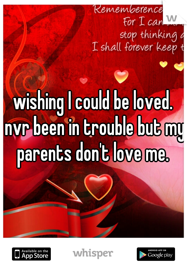 wishing I could be loved. nvr been in trouble but my parents don't love me.
