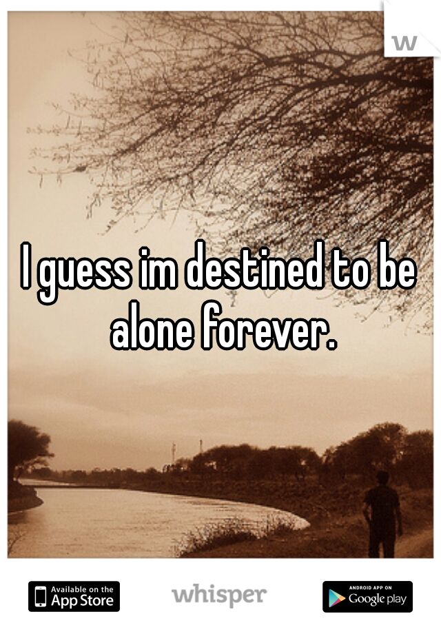 I guess im destined to be alone forever.
