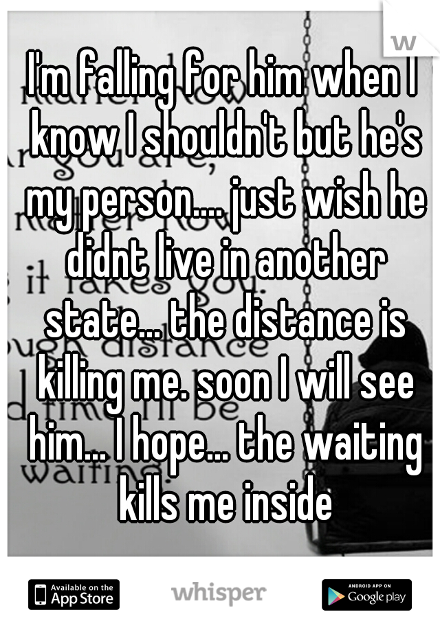 I'm falling for him when I know I shouldn't but he's my person.... just wish he didnt live in another state... the distance is killing me. soon I will see him... I hope... the waiting kills me inside
