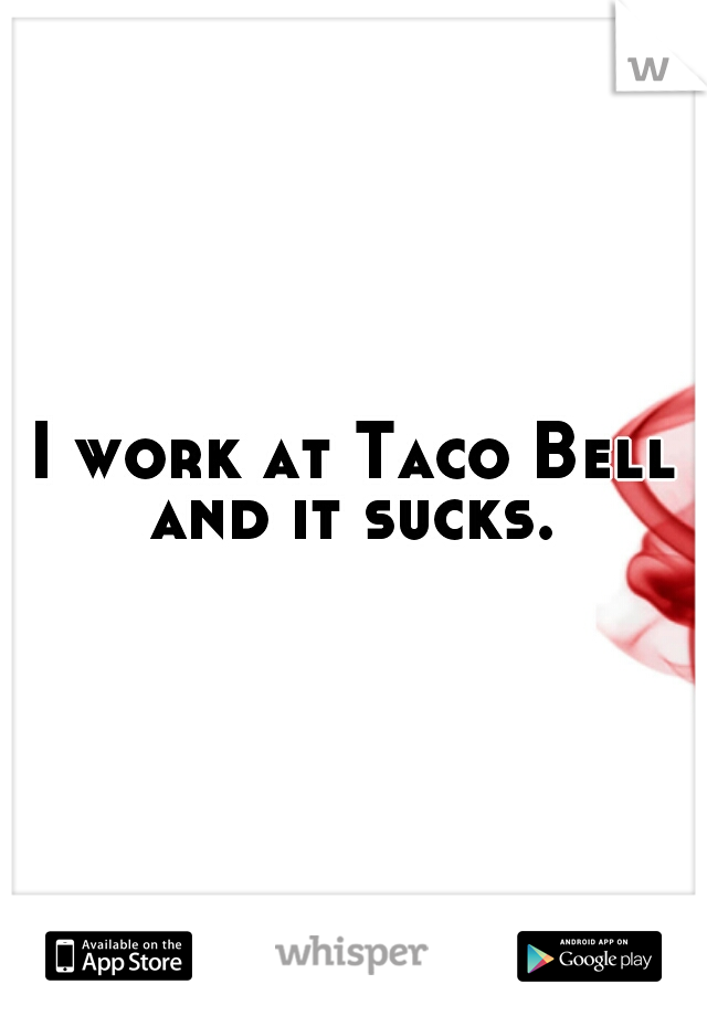 I work at Taco Bell and it sucks.
