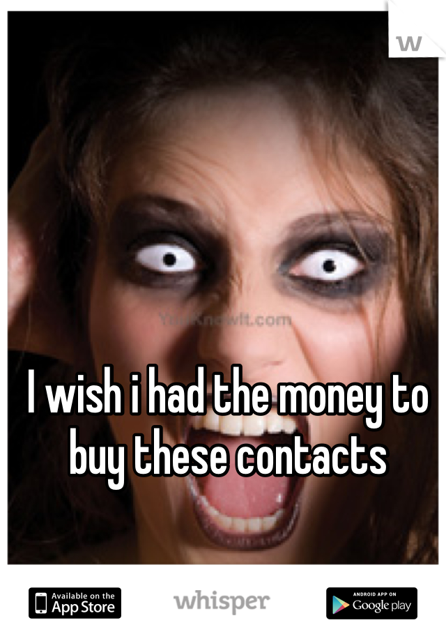 I wish i had the money to buy these contacts