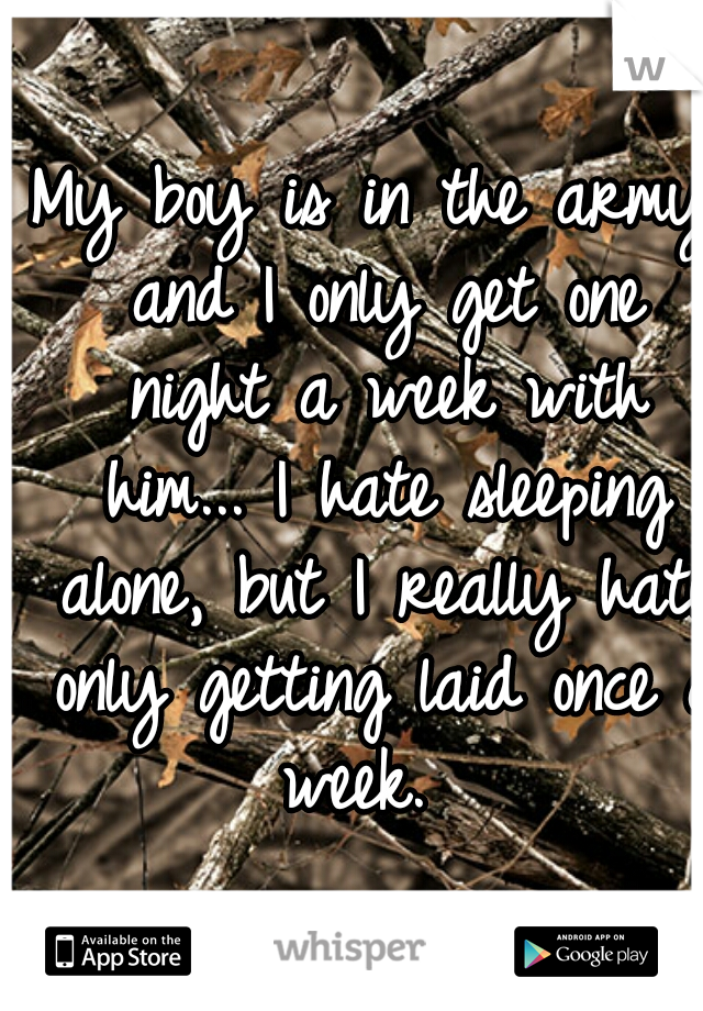 My boy is in the army and I only get one night a week with him... I hate sleeping alone, but I really hate only getting laid once a week.
