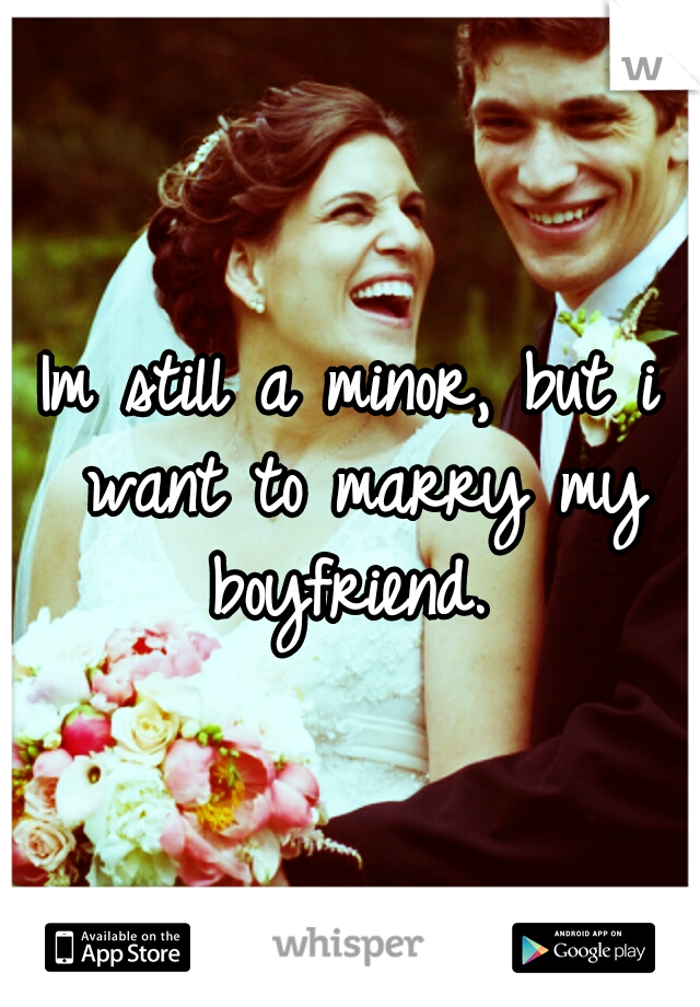 Im still a minor, but i want to marry my boyfriend.