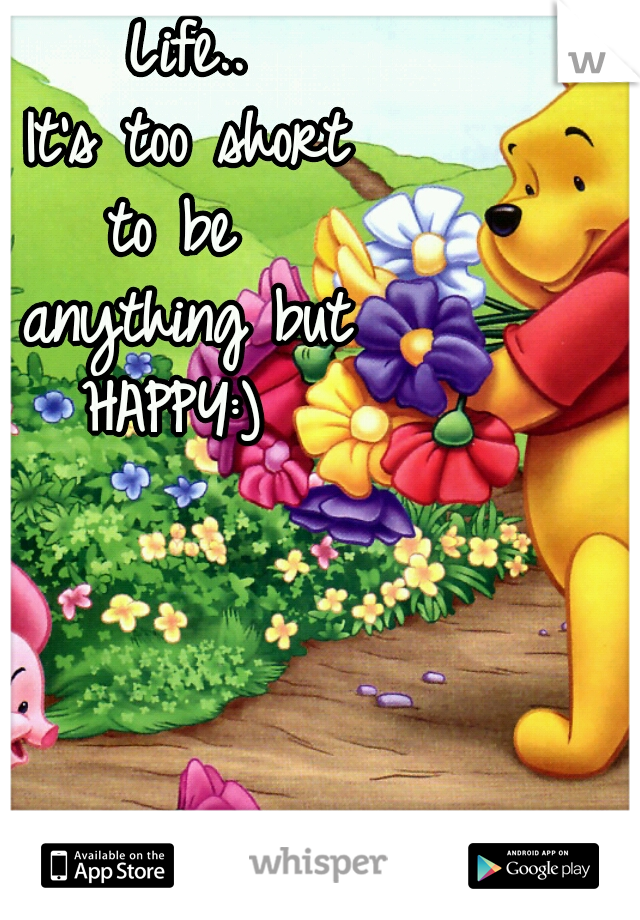 Life.. It's too short to be  anything but HAPPY:)