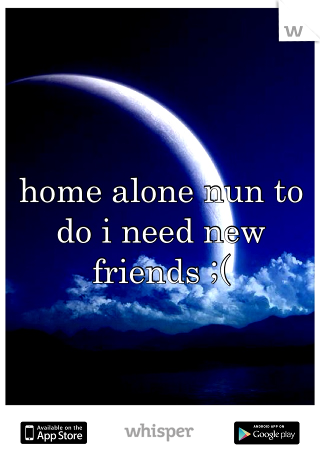 home alone nun to do i need new friends ;(