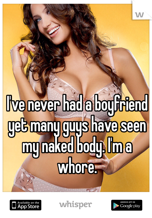 I've never had a boyfriend yet many guys have seen my naked body. I'm a whore.