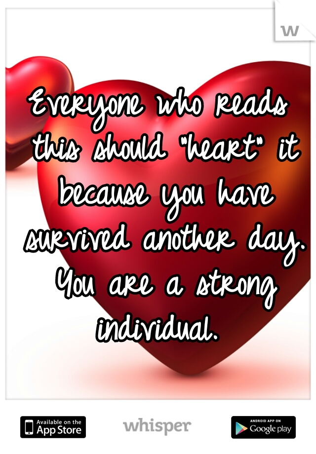 """Everyone who reads this should """"heart"""" it because you have survived another day. You are a strong individual."""