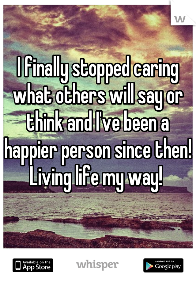 I finally stopped caring what others will say or think and I've been a happier person since then! Living life my way!