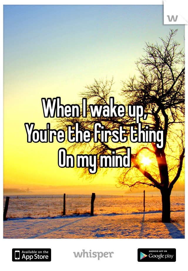 When I wake up,  You're the first thing On my mind