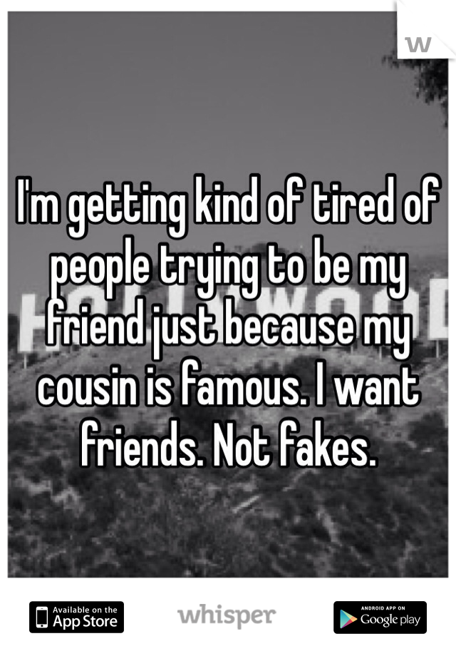 I'm getting kind of tired of people trying to be my friend just because my cousin is famous. I want friends. Not fakes.