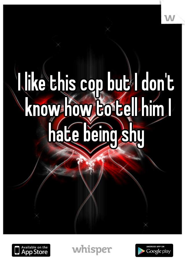 I like this cop but I don't know how to tell him I hate being shy