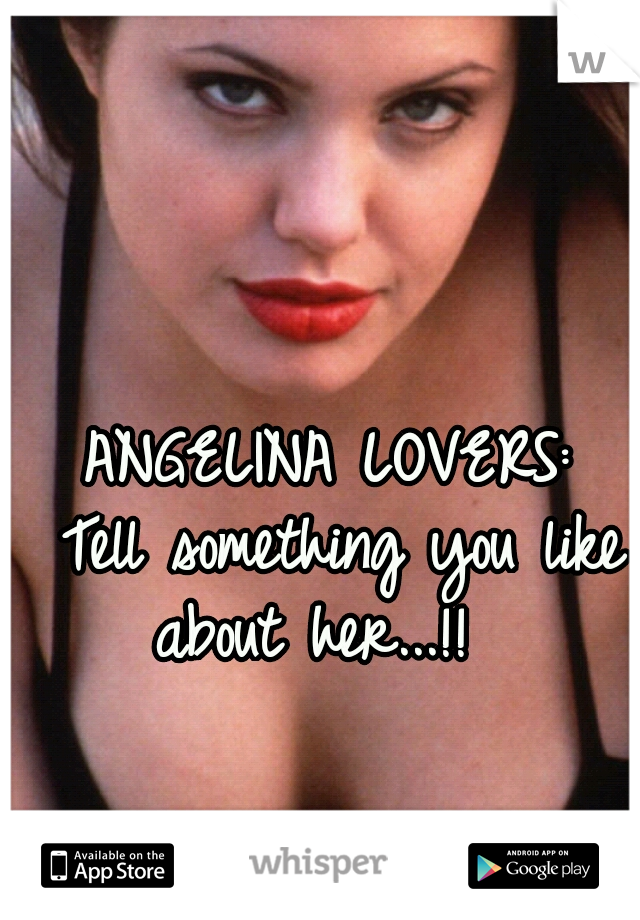ANGELINA LOVERS:   Tell something you like about her...!!
