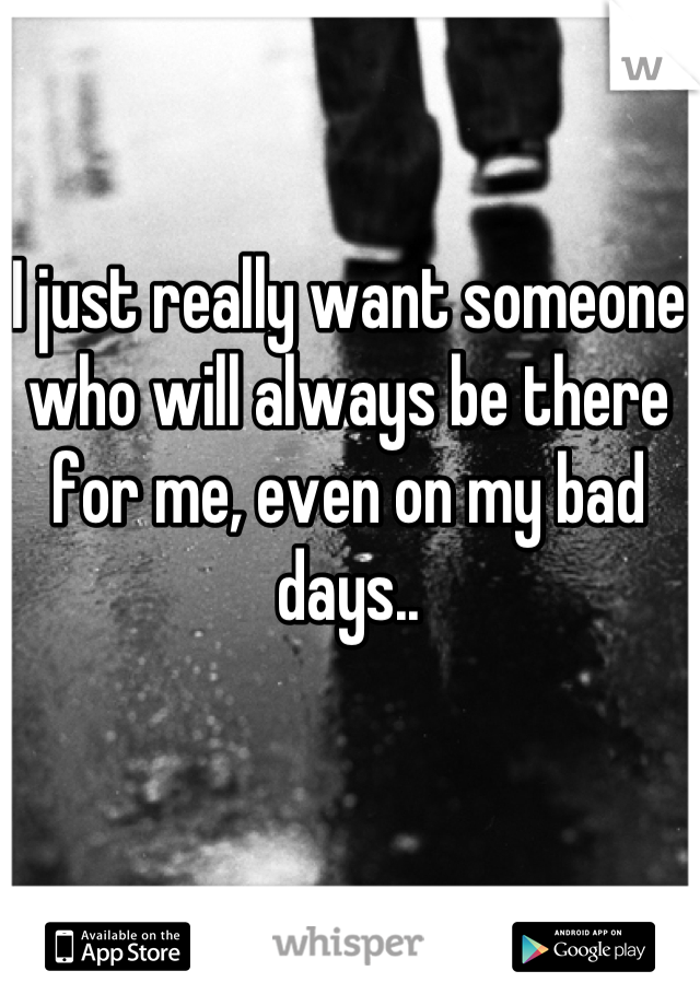 I just really want someone who will always be there for me, even on my bad days..