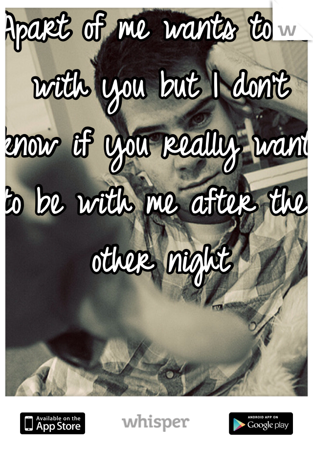 Apart of me wants to be with you but I don't know if you really want to be with me after the other night