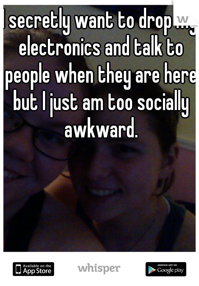 I secretly want to drop my electronics and talk to people when they are here but I just am too socially awkward.