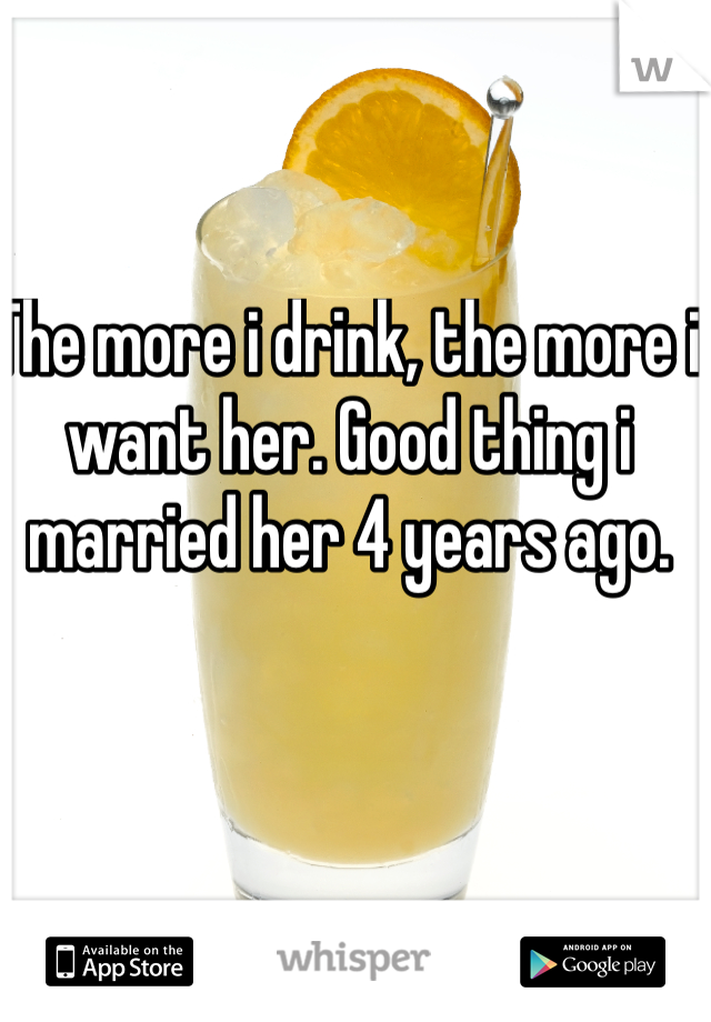 The more i drink, the more i want her. Good thing i married her 4 years ago.