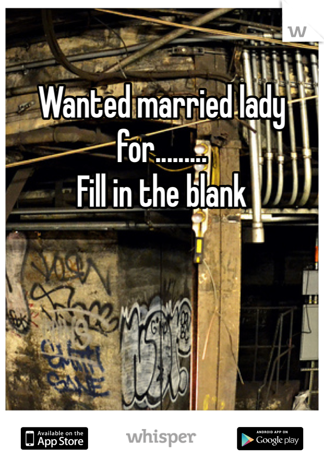 Wanted married lady for......... Fill in the blank