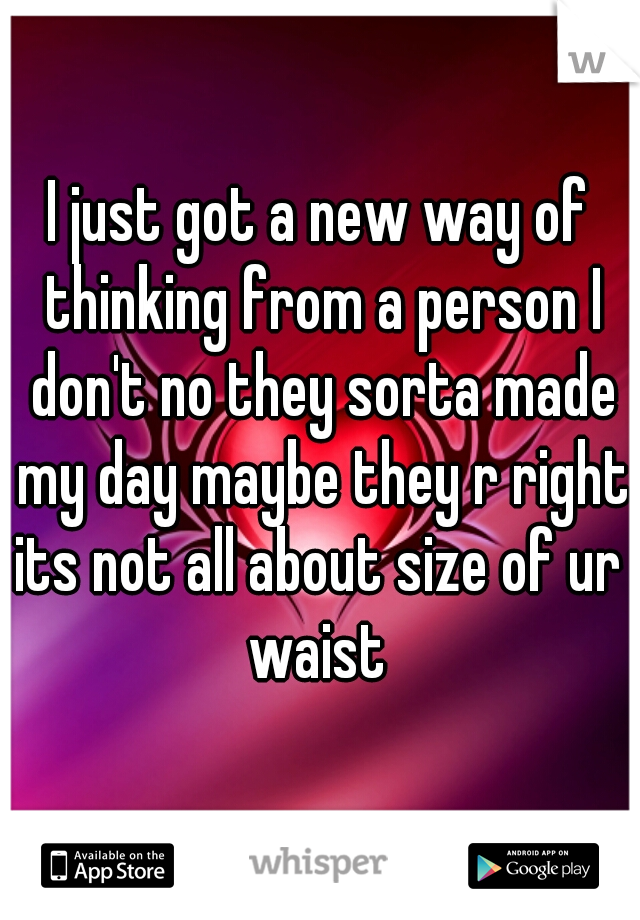 I just got a new way of thinking from a person I don't no they sorta made my day maybe they r right its not all about size of ur  waist