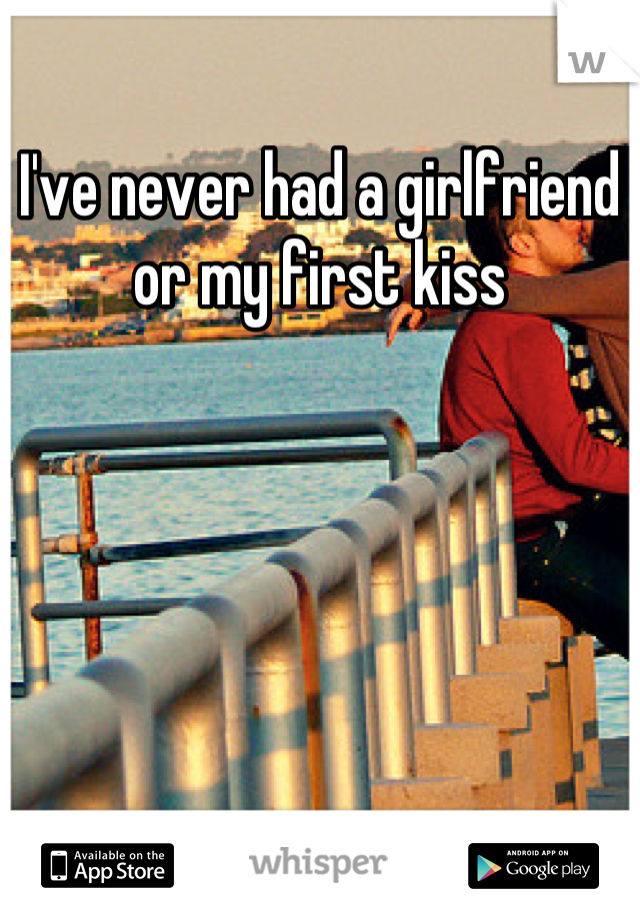 I've never had a girlfriend or my first kiss