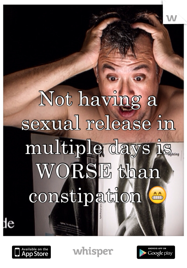 Not having a sexual release in multiple days is WORSE than constipation 😁