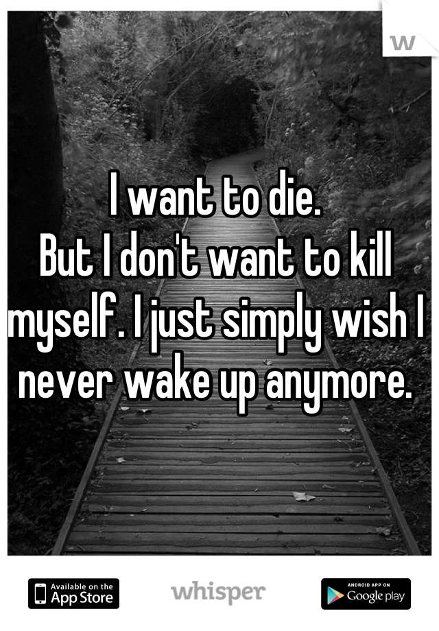 I want to die. But I don't want to kill myself. I just simply wish I never wake up anymore.