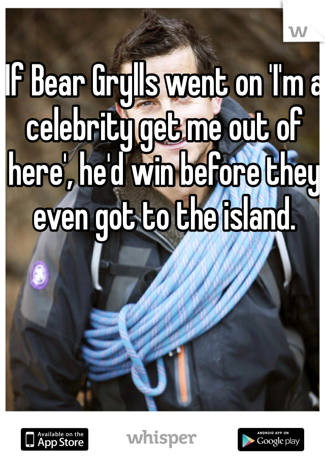 If Bear Grylls went on 'I'm a celebrity get me out of here', he'd win before they even got to the island.