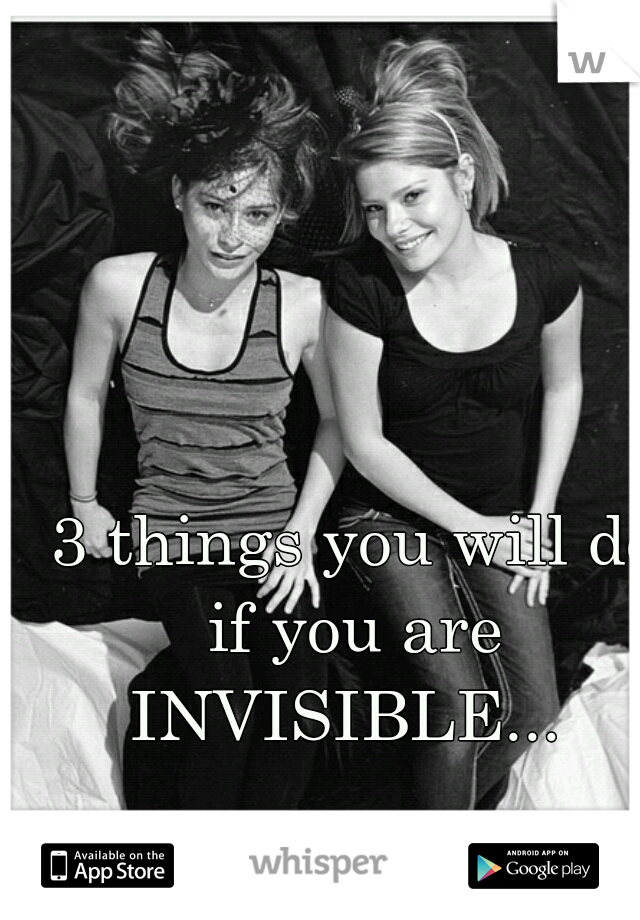 3 things you will do if you are  INVISIBLE...