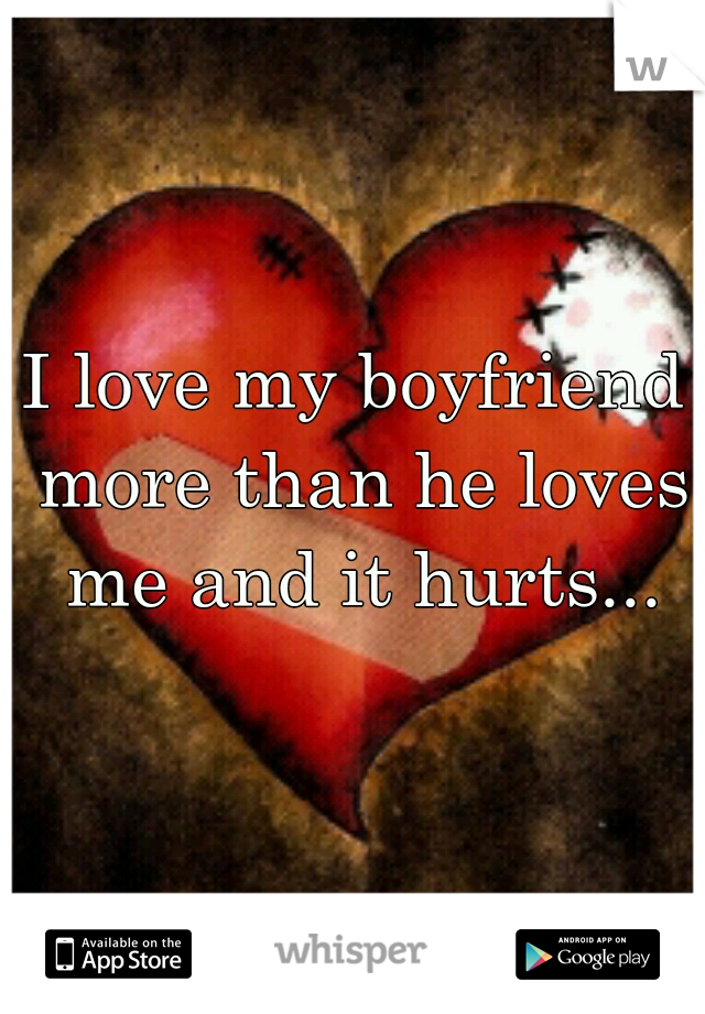 I love my boyfriend more than he loves me and it hurts...