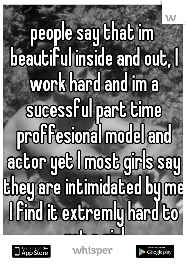 people say that im beautiful inside and out, I work hard and im a sucessful part time proffesional model and actor yet I most girls say they are intimidated by me I find it extremly hard to get a girl