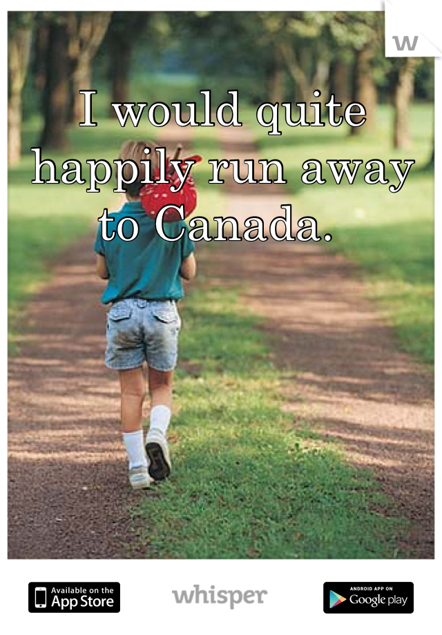 I would quite happily run away to Canada.