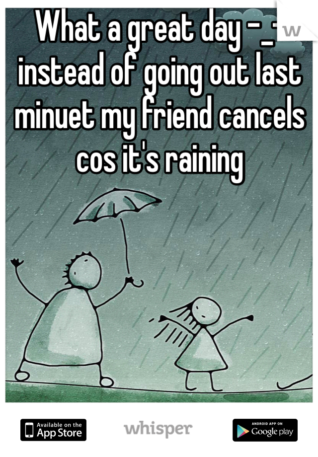 What a great day -_- instead of going out last minuet my friend cancels cos it's raining