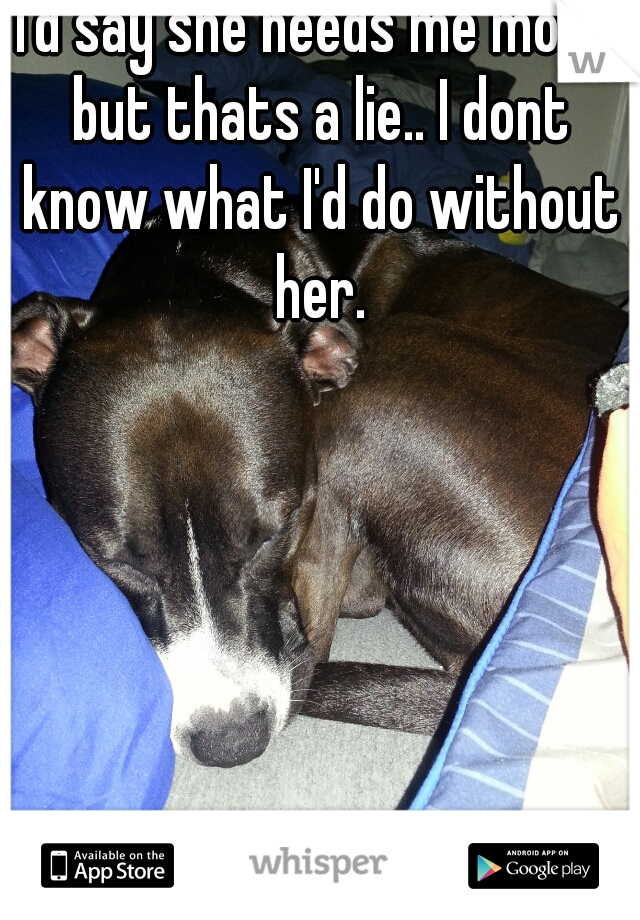 I'd say she needs me more but thats a lie.. I dont know what I'd do without her.
