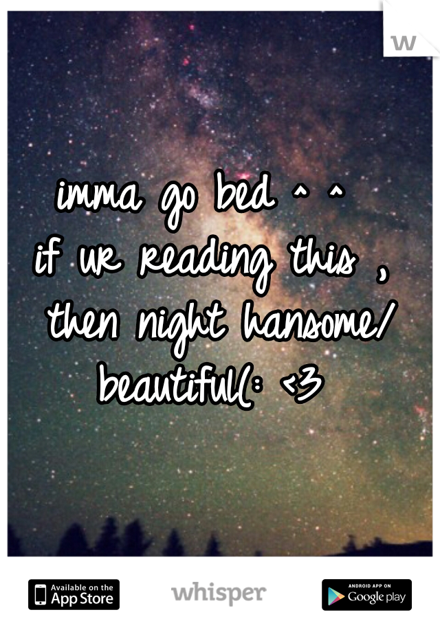 imma go bed ^ ^  if ur reading this , then night hansome/ beautiful(: <3
