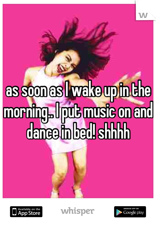 as soon as I wake up in the morning.. I put music on and dance in bed! shhhh
