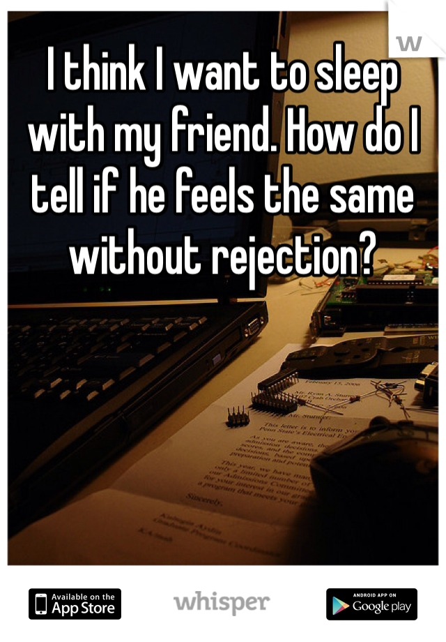 I think I want to sleep with my friend. How do I tell if he feels the same without rejection?