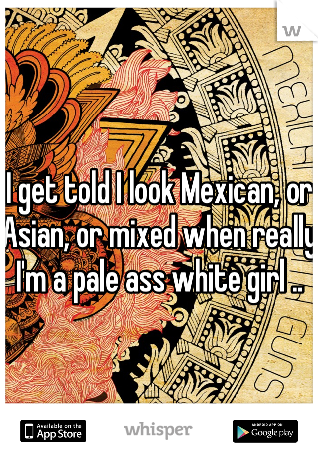 I get told I look Mexican, or Asian, or mixed when really I'm a pale ass white girl ..