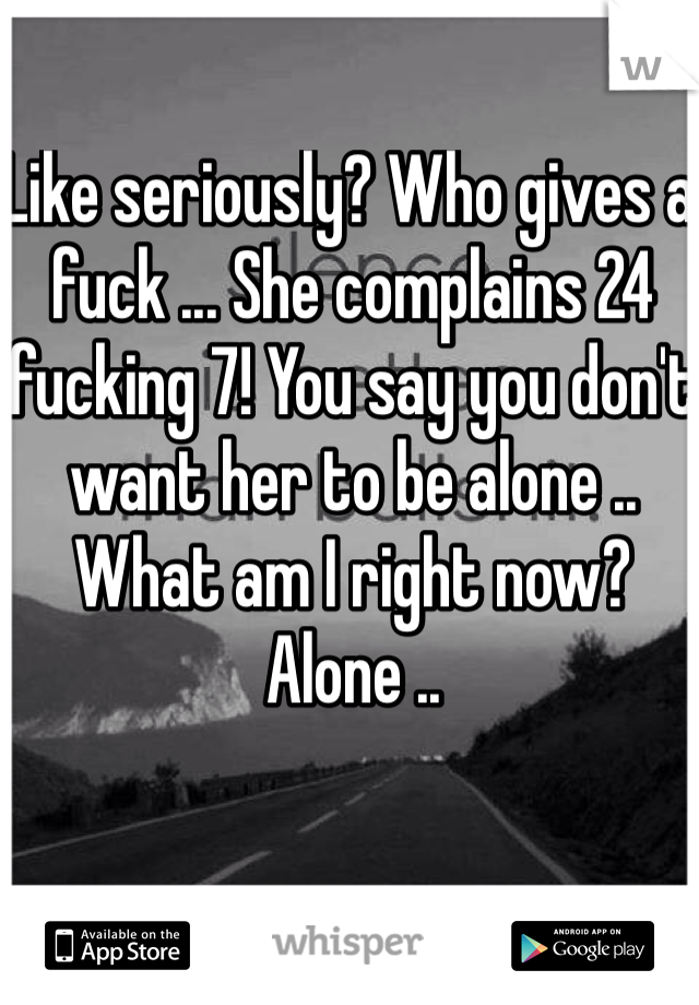 Like seriously? Who gives a fuck ... She complains 24 fucking 7! You say you don't want her to be alone .. What am I right now? Alone ..